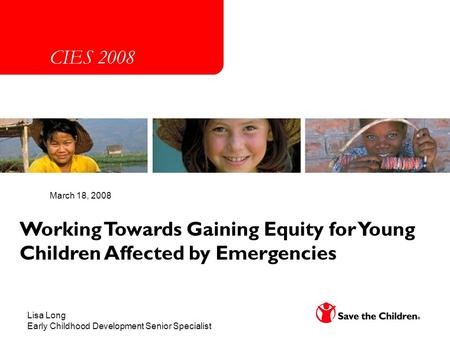 Working Towards Gaining Equity for Young Children Affected by Emergencies March 18, 2008 Lisa Long Early Childhood Development Senior Specialist CIES 2008.
