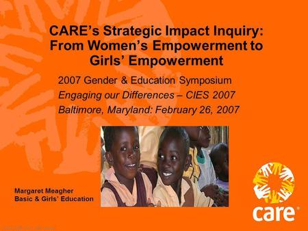 © 2002, CARE USA. All rights reserved. CAREs Strategic Impact Inquiry: From Womens Empowerment to Girls Empowerment 2007 Gender & Education Symposium Engaging.