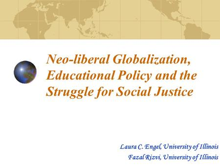 Neo-liberal Globalization, Educational Policy and the Struggle for Social Justice Laura C. Engel, University of Illinois Fazal Rizvi, University of Illinois.