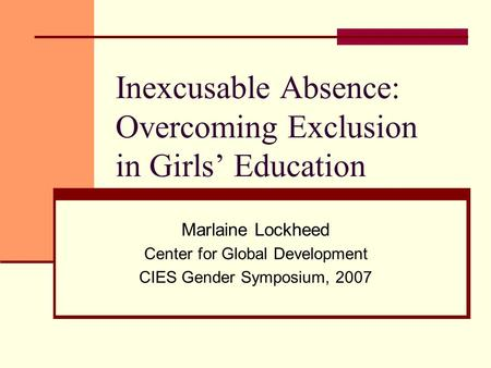 Inexcusable Absence: Overcoming Exclusion in Girls Education Marlaine Lockheed Center for Global Development CIES Gender Symposium, 2007.