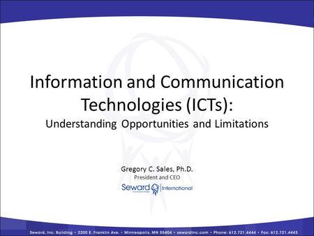 Information and Communication Technologies (ICTs): Understanding Opportunities and Limitations Gregory C. Sales, Ph.D. President and CEO.