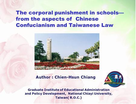 The corporal punishment in schools from the aspects of Chinese Confucianism and Taiwanese Law Author : Chien-Hsun Chiang Graduate Institute of Educational.