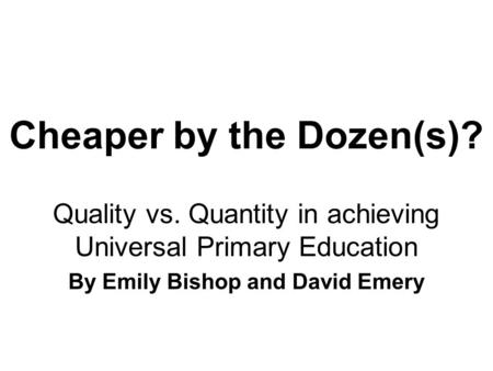 Cheaper by the Dozen(s)? Quality vs. Quantity in achieving Universal Primary Education By Emily Bishop and David Emery.