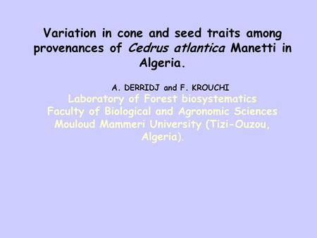 Variation in cone and seed traits among provenances of Cedrus atlantica Manetti in Algeria. A. DERRIDJ and F. KROUCHI Laboratory of Forest biosystematics.