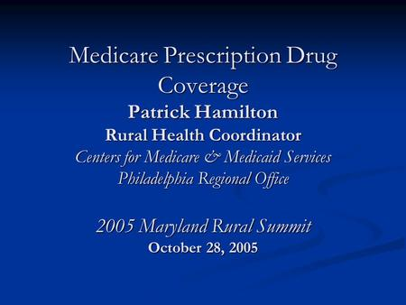 Medicare Prescription Drug Coverage Patrick Hamilton Rural Health Coordinator Centers for Medicare & Medicaid Services Philadelphia Regional Office 2005.