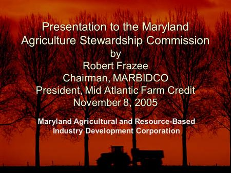 Presentation to the Maryland Agriculture Stewardship Commission by Robert Frazee Chairman, MARBIDCO President, Mid Atlantic Farm Credit November 8, 2005.