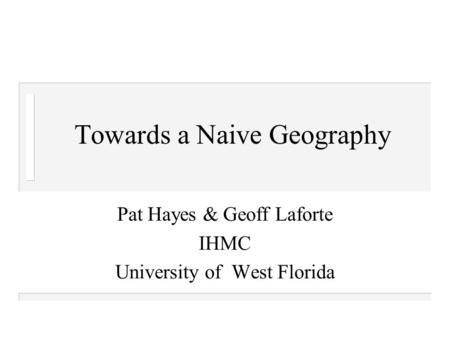 Towards a Naive Geography Pat Hayes & Geoff Laforte IHMC University of West Florida.