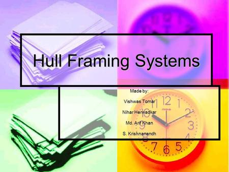 Hull Framing Systems Made by: Vishwas Tomar Nihar Herwadkar Md. Arif Khan S. Krishnanandh.