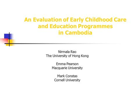 An Evaluation of Early Childhood Care and Education Programmes in Cambodia Nirmala Rao The University of Hong Kong Emma Pearson Macquarie University Mark.