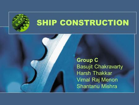 SHIP CONSTRUCTION Group C Basujit Chakravarty Harsh Thakkar Vimal Raj Menon Shantanu Mishra.