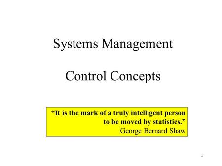 1 Systems Management Control Concepts It is the mark of a truly intelligent person to be moved by statistics. George Bernard Shaw.