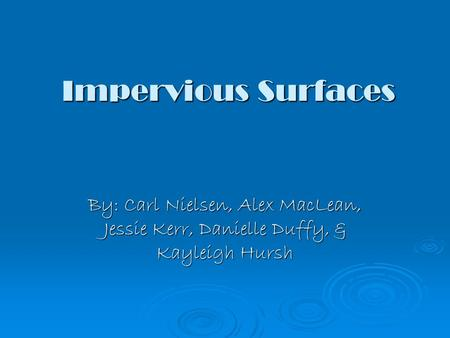 Impervious Surfaces By: Carl Nielsen, Alex MacLean, Jessie Kerr, Danielle Duffy, & Kayleigh Hursh.