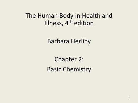 The Human Body in Health and Illness, 4 th edition Barbara Herlihy Chapter 2: Basic Chemistry 1.