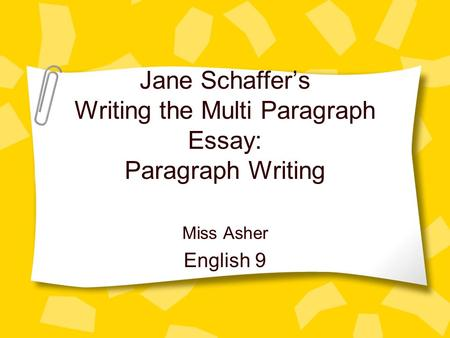 Jane Schaffers Writing the Multi Paragraph Essay: Paragraph Writing Miss Asher English 9.