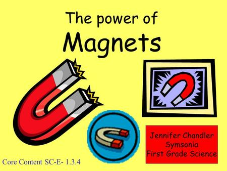The power of Magnets Jennifer Chandler Symsonia First Grade Science Core Content SC-E- 1.3.4.