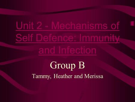 Unit 2 - Mechanisms of Self Defence: Immunity and Infection Group B Tammy, Heather and Merissa.