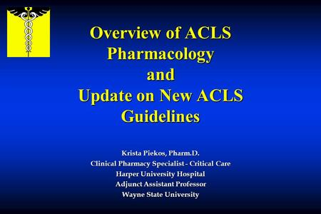 Overview of ACLS Pharmacology and Update on New ACLS Guidelines Krista Piekos, Pharm.D. Clinical Pharmacy Specialist - Critical Care Harper University.
