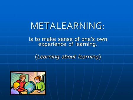 METALEARNING: is to make sense of ones own experience of learning. (Learning about learning)