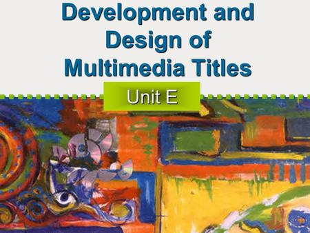 Development and Design of Multimedia Titles Unit E.