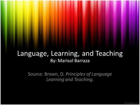 Language, Learning, and Teaching By: Marisol Barraza Source: Brown, D. Principles of Language Learning and Teaching.