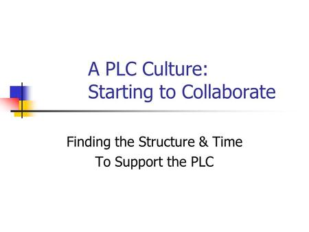A PLC Culture: Starting to Collaborate Finding the Structure & Time To Support the PLC.