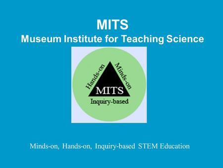 MITS Museum Institute for Teaching Science Minds-on, Hands-on, Inquiry-based STEM Education.