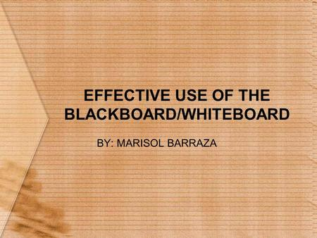 EFFECTIVE USE OF THE BLACKBOARD/WHITEBOARD BY: MARISOL BARRAZA.