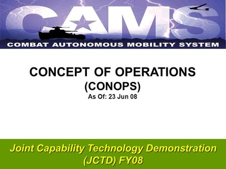 Joint Capability Technology Demonstration (JCTD) FY08 CONCEPT OF OPERATIONS (CONOPS) As Of: 23 Jun 08.
