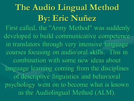 The Audio Lingual Method By: Eric Nuñez First called, the Army Method was suddenly developed to build communicative competence in translators through.