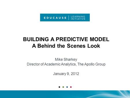 BUILDING A PREDICTIVE MODEL A Behind the Scenes Look Mike Sharkey Director of Academic Analytics, The Apollo Group January 9, 2012.