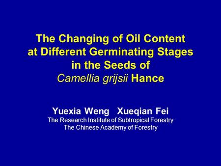 The Changing of Oil Content at Different Germinating Stages in the Seeds of Camellia grijsii Hance Yuexia Weng Xueqian Fei The Research Institute of Subtropical.