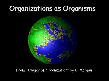 From Images of Organization by G. Morgan Organizations as Organisms.