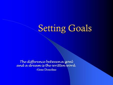 Setting Goals The difference between a goal and a dream is the written word. -Gene Donohue.
