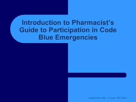 Introduction to Pharmacists Guide to Participation in Code Blue Emergencies Updated March 2006 D. Tucker, RPh, BCPS.