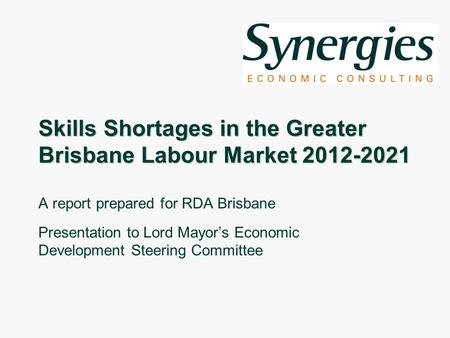Skills Shortages in the Greater Brisbane Labour Market 2012-2021 A report prepared for RDA Brisbane Presentation to Lord Mayors Economic Development Steering.