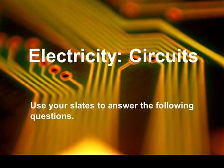 Electricity: Circuits Use your slates to answer the following questions.
