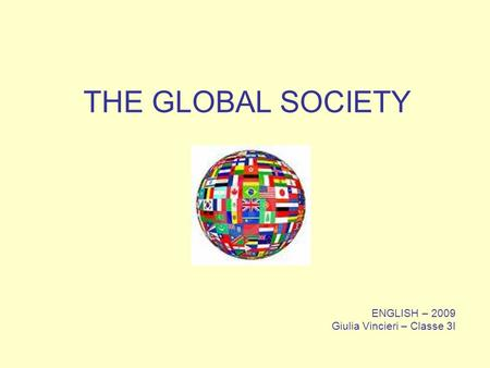 ENGLISH – 2009 Giulia Vincieri – Classe 3I THE GLOBAL SOCIETY.