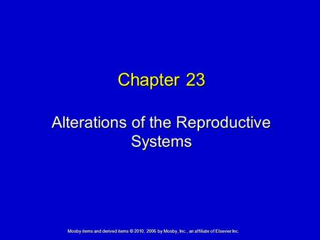 Alterations of the Reproductive Systems Chapter 23 Mosby items and derived items © 2010, 2006 by Mosby, Inc., an affiliate of Elsevier Inc.