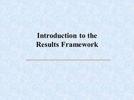 Introduction to the Results Framework. What is a Results Framework? Graphic and narrative representation of a strategy for achieving a specific objective.