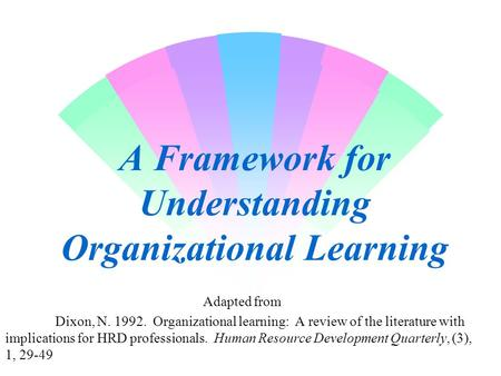 A Framework for Understanding Organizational Learning Adapted from Dixon, N. 1992. Organizational learning: A review of the literature with implications.