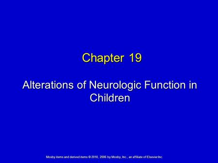 Alterations of Neurologic Function in Children Chapter 19 Mosby items and derived items © 2010, 2006 by Mosby, Inc., an affiliate of Elsevier Inc.