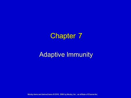 Adaptive Immunity Chapter 7 Mosby items and derived items © 2010, 2006 by Mosby, Inc., an affiliate of Elsevier Inc.