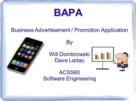 BAPA Business Advertisement / Promotion Application By Will Dombrowski Dave Ladao ACS560 Software Engineering.
