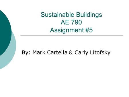 Sustainable Buildings AE 790 Assignment #5 By: Mark Cartella & Carly Litofsky.