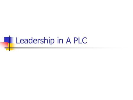Leadership in A PLC. Leading in a PLC Widely dispersed leadership is essential in building and sustaining PLCs, and it is important that individuals at.