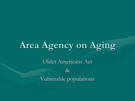 Area Agency on Aging Older Americans Act & Vulnerable populations.