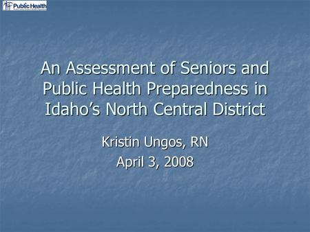 An Assessment of Seniors and Public Health Preparedness in Idahos North Central District Kristin Ungos, RN April 3, 2008.