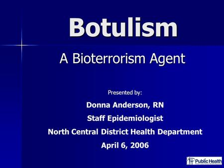 Botulism A Bioterrorism Agent A Bioterrorism Agent Presented by: Donna Anderson, RN Staff Epidemiologist North Central District Health Department April.
