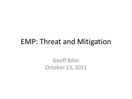 EMP: Threat and Mitigation Geoff Billin October 13, 2011.