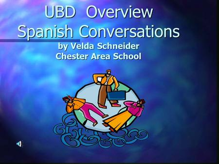 UBD Overview Spanish Conversations by Velda Schneider Chester Area School.